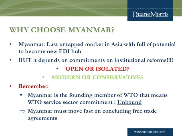 www.duanemorris.com WHY CHOOSE MYANMAR? • Myanmar: Last untapped market in Asia with full of potential to become new FDI h...
