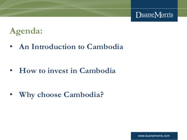 www.duanemorris.com Agenda: • An Introduction to Cambodia • How to invest in Cambodia • Why choose Cambodia?
