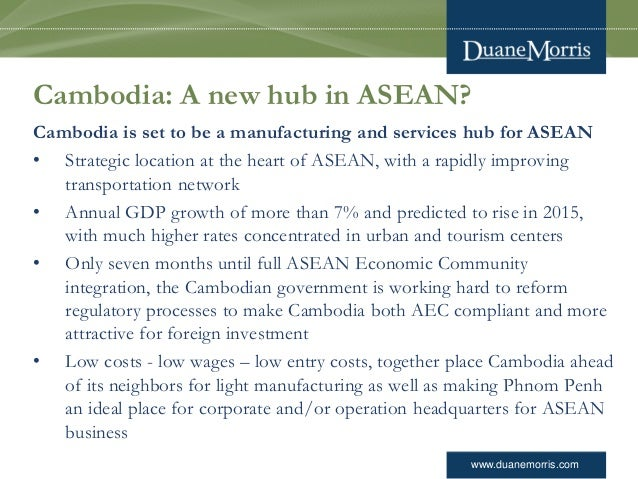 www.duanemorris.com Cambodia: A new hub in ASEAN? Cambodia is set to be a manufacturing and services hub for ASEAN • Strat...