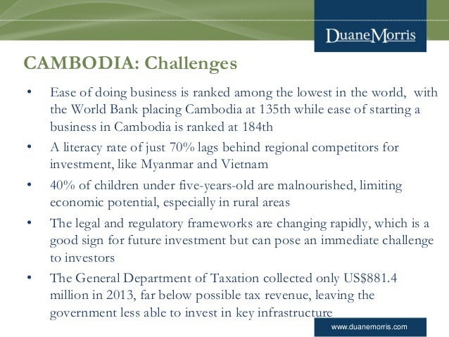 www.duanemorris.com CAMBODIA: Challenges • Ease of doing business is ranked among the lowest in the world, with the World ...