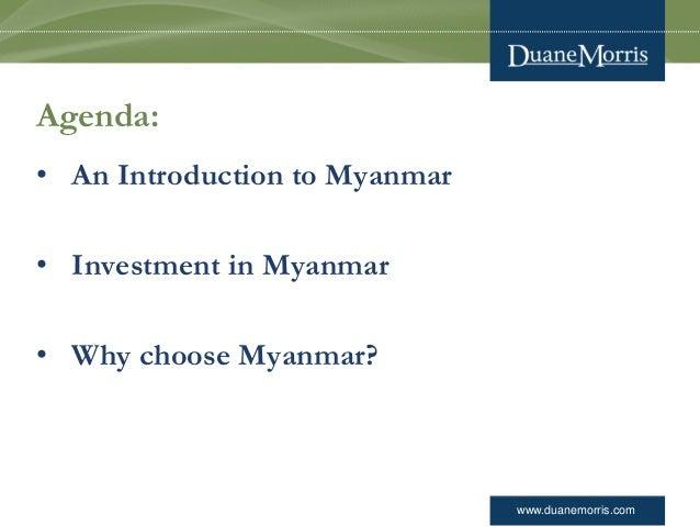 www.duanemorris.com Agenda: • An Introduction to Myanmar • Investment in Myanmar • Why choose Myanmar?