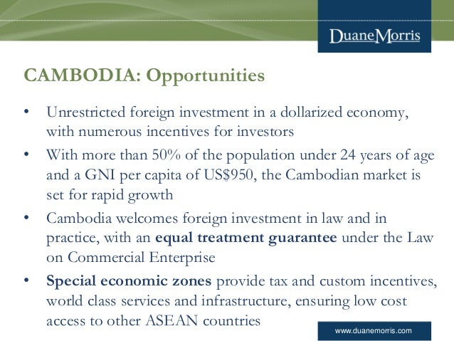 www.duanemorris.com CAMBODIA: Opportunities • Unrestricted foreign investment in a dollarized economy, with numerous incen...