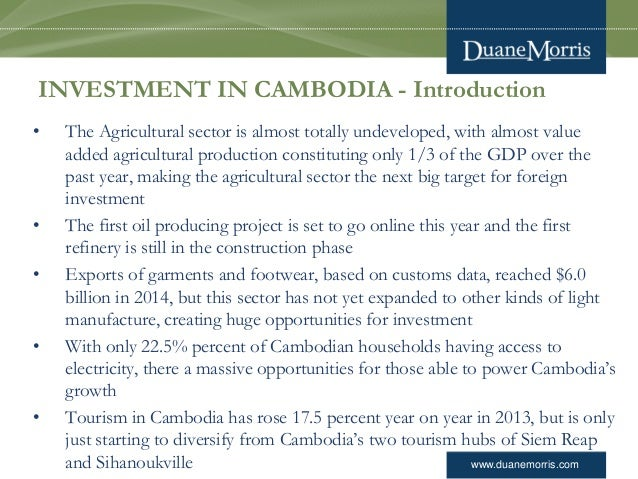 www.duanemorris.com INVESTMENT IN CAMBODIA - Introduction • The Agricultural sector is almost totally undeveloped, with al...