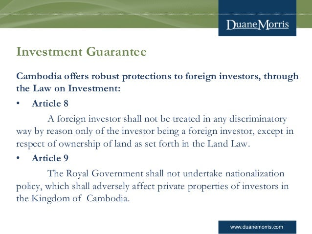 www.duanemorris.com Investment Guarantee Cambodia offers robust protections to foreign investors, through the Law on Inves...