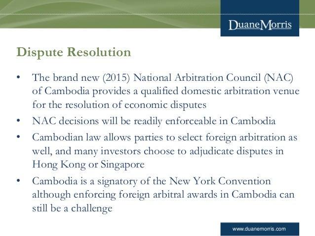 www.duanemorris.com Dispute Resolution • The brand new (2015) National Arbitration Council (NAC) of Cambodia provides a qu...