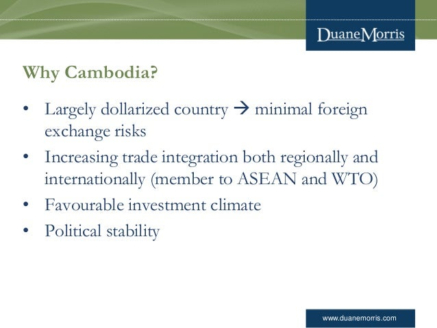 www.duanemorris.com Why Cambodia? • Largely dollarized country  minimal foreign exchange risks • Increasing trade integra...