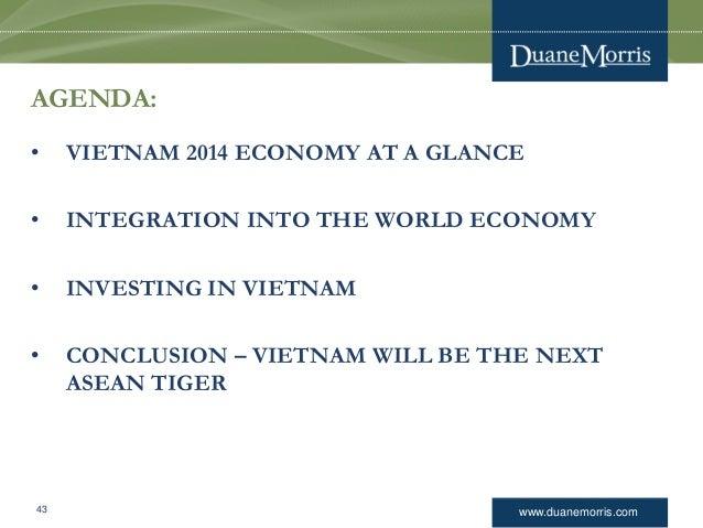 www.duanemorris.com AGENDA: • VIETNAM 2014 ECONOMY AT A GLANCE • INTEGRATION INTO THE WORLD ECONOMY • INVESTING IN VIETNAM...