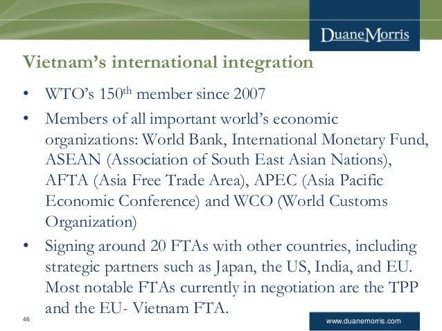 www.duanemorris.com Vietnam's international integration • WTO's 150th member since 2007 • Members of all important world's...