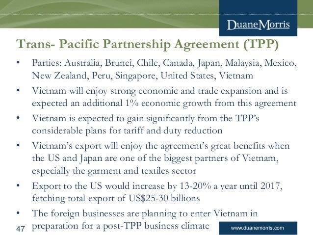 www.duanemorris.com Trans- Pacific Partnership Agreement (TPP) • Parties: Australia, Brunei, Chile, Canada, Japan, Malaysi...