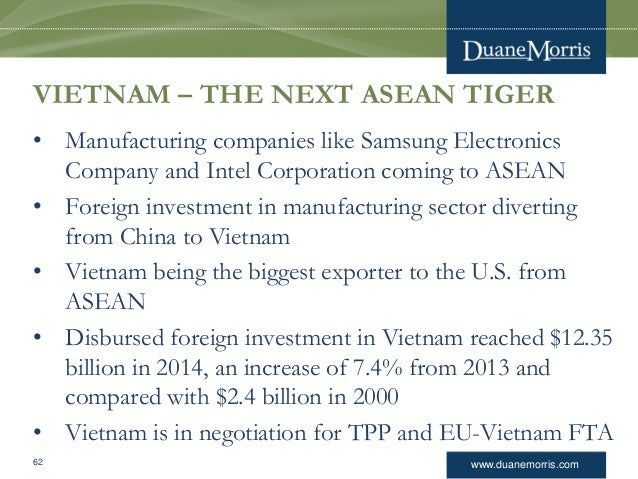www.duanemorris.com VIETNAM – THE NEXT ASEAN TIGER • Manufacturing companies like Samsung Electronics Company and Intel Co...