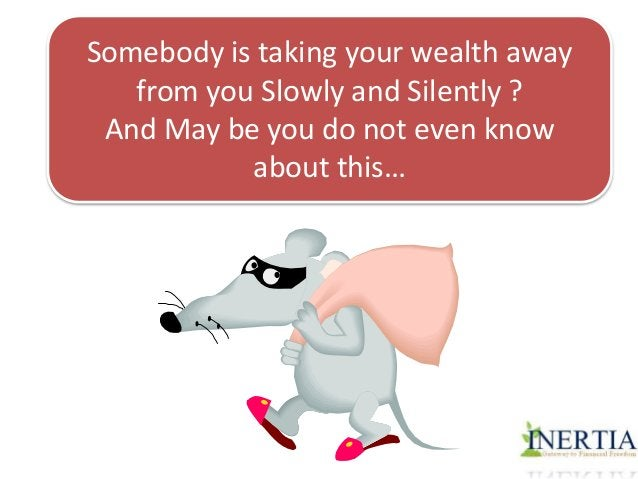 Somebody is taking your wealth away  from you Slowly and Silently ?  And May be you do not even know  about this…