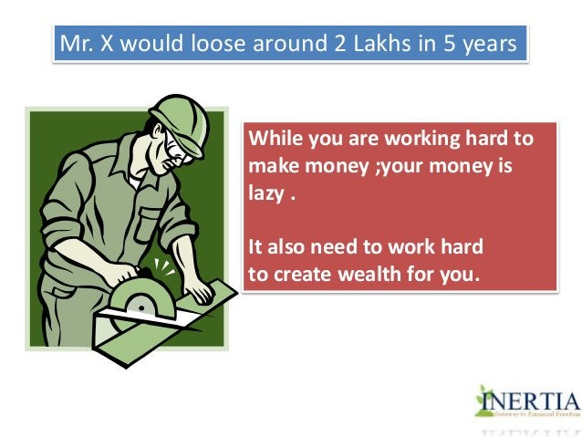 Mr. X would loose around 2 Lakhs in 5 years  While you are working hard to  make money ;your money is  lazy .  It also nee...