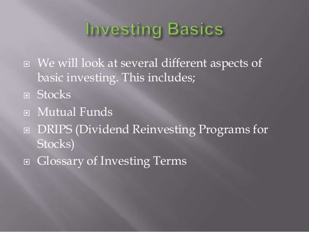    We will look at several different aspects of    basic investing. This includes;   Stocks   Mutual Funds   DRIPS (Di...