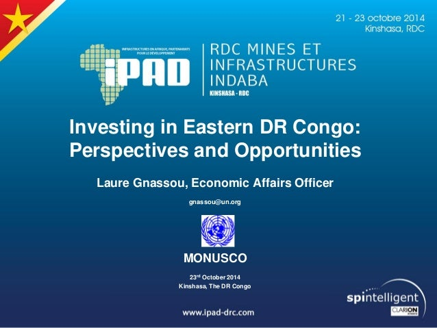 Investing in Eastern DR Congo: Perspectives and Opportunities Laure Gnassou, Economic Affairs Officer gnassou@un.org MONUS...