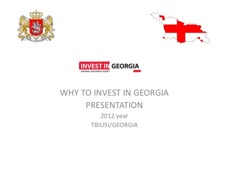 WHY TO INVEST IN GEORGIA     PRESENTATION         2012 year      TBILISI/GEORGIA