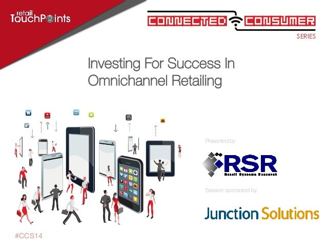 SERIES ConsumerConnected Session sponsored by Presented by #CCS14 Investing For Success In Omnichannel Retailing