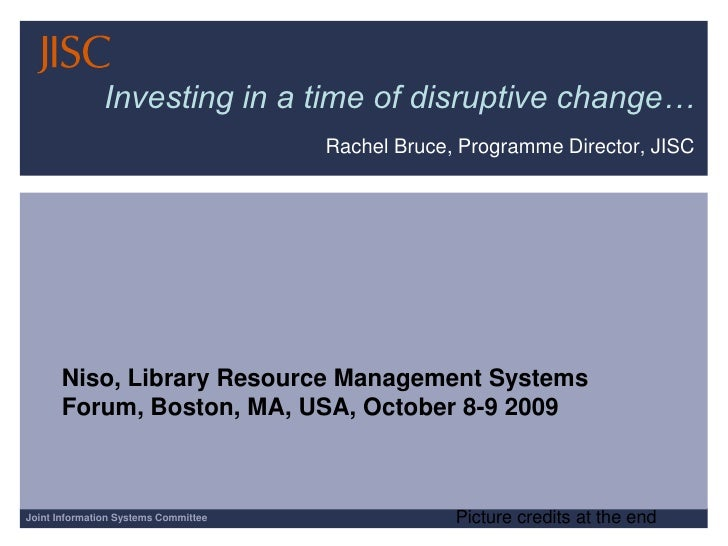 Investing in a time of disruptive change…<br />Rachel Bruce, Programme Director, JISC<br />Niso, Library Resource Manageme...