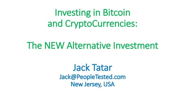 Investing in Bitcoin and CryptoCurrencies: The NEW Alternative Investment Jack Tatar Jack@PeopleTested.com New Jersey, USA