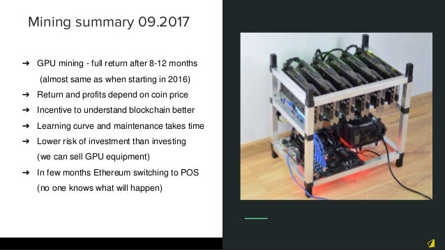 Mining summary 09.2017 ➔ GPU mining - full return after 8-12 months (almost same as when starting in 2016) ➔ Return and pr...