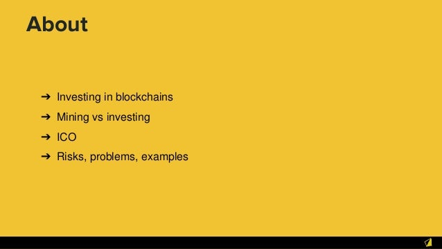 About ➔ Investing in blockchains ➔ Mining vs investing ➔ ICO ➔ Risks, problems, examples