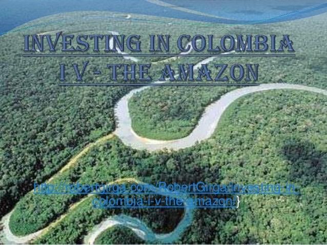 http://robertgirga.com/RobertGirga/investing-in-           colombia-i-v-the-amazon/}