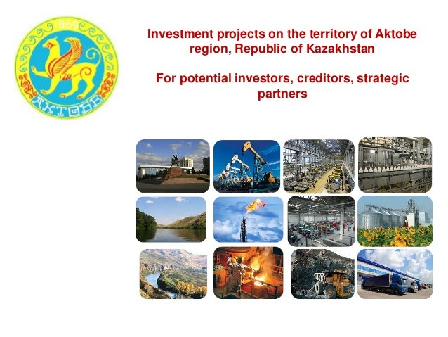 Investment projects on the territory of Aktobe region, Republic of Kazakhstan For potential investors, creditors, strategi...