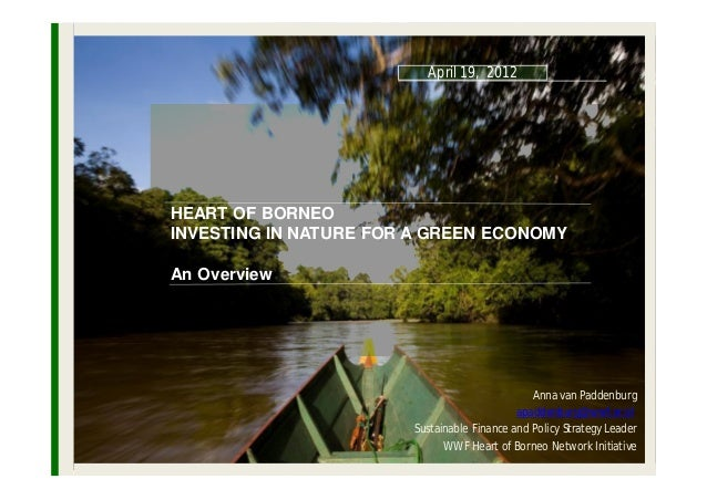 April 19, 2012HEART OF BORNEOINVESTING IN NATURE FOR A GREEN ECONOMYAn Overview                                           ...