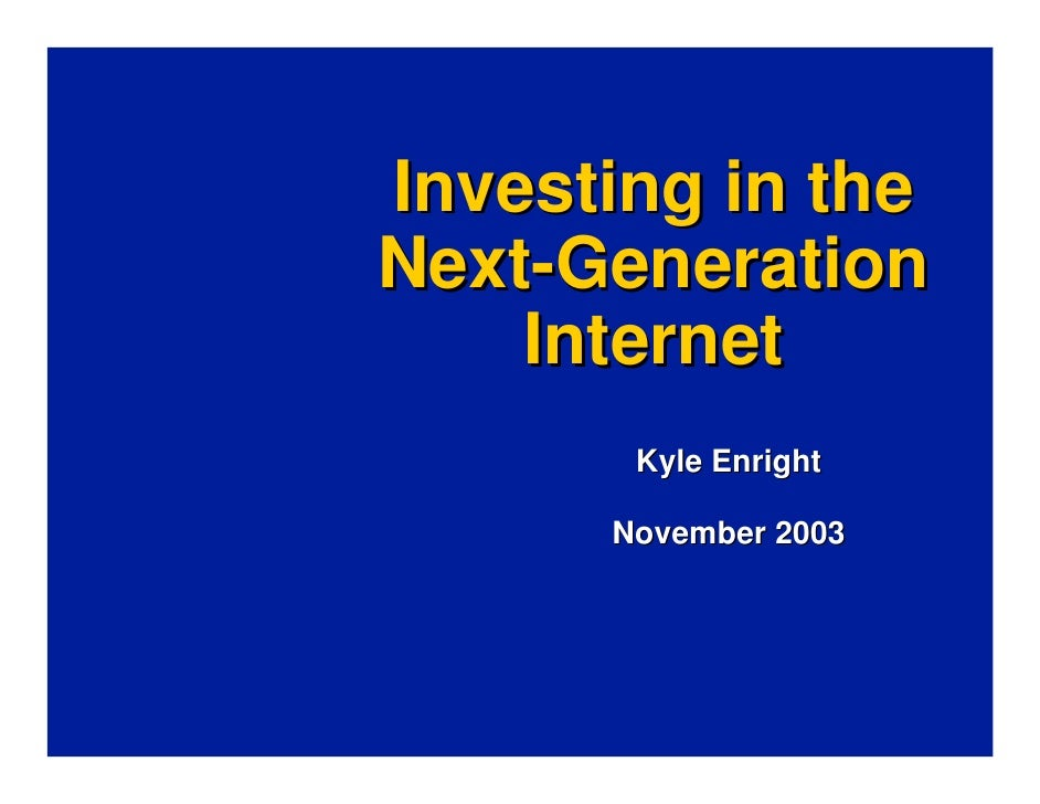 Investing in the Next-Generation     Internet        Kyle Enright        November 2003