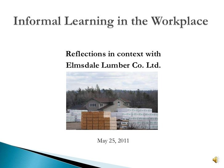 Informal Learning in the Workplace<br />Reflections in context with<br />ElmsdaleLumber Co. Ltd.<br />May 25, 2011<br />