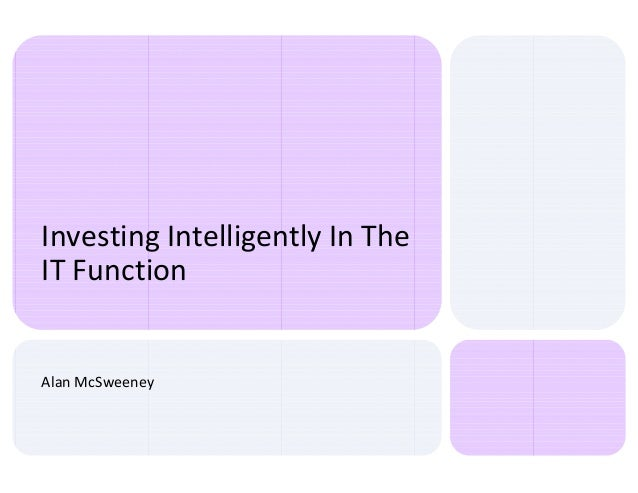 Investing Intelligently In The IT Function Alan McSweeney