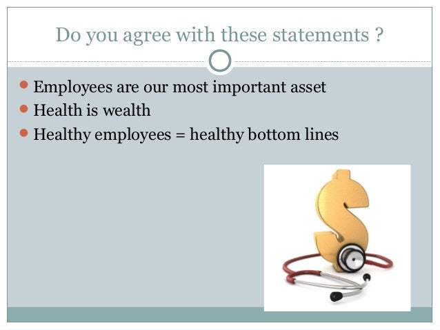 Do you agree with these statements ?Employees are our most important assetHealth is wealthHealthy employees = healthy b...