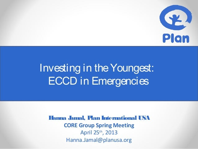Investing in theYoungest:ECCD in EmergenciesHanna Jamal, Plan International USACORE Group Spring MeetingApril 25th, 2013Ha...