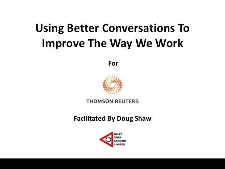 Using Better Conversations To Improve The Way We Work                 For       Facilitated By Doug Shaw