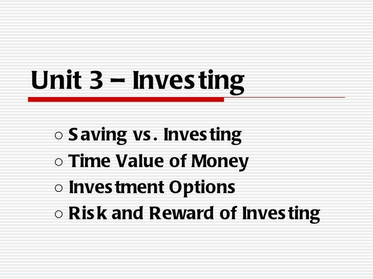 Unit 3 – Inves ting ○ S aving vs . Inves ting ○ Time Value of Money ○ Inves tment Options ○ Ris k and Reward of Inves ting