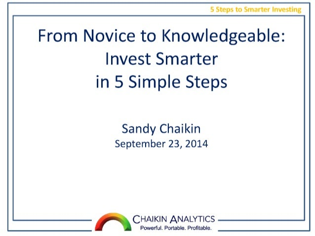 5 Steps to Smarter Investing  From Novice to Knowledgeable:  Invest Smarter in 5 Simple Steps  Sandy Chaikin September 23,...