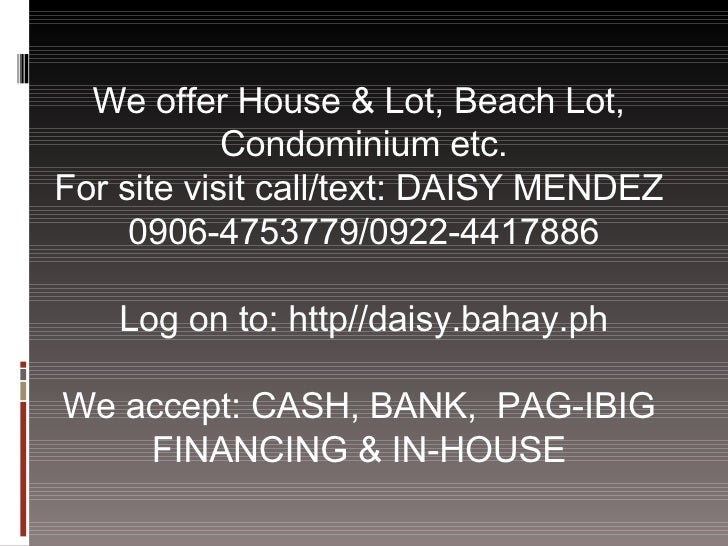 We offer House & Lot, Beach Lot,  Condominium etc. For site visit call/text: DAISY MENDEZ  0906-4753779/0922-4417886 Log o...