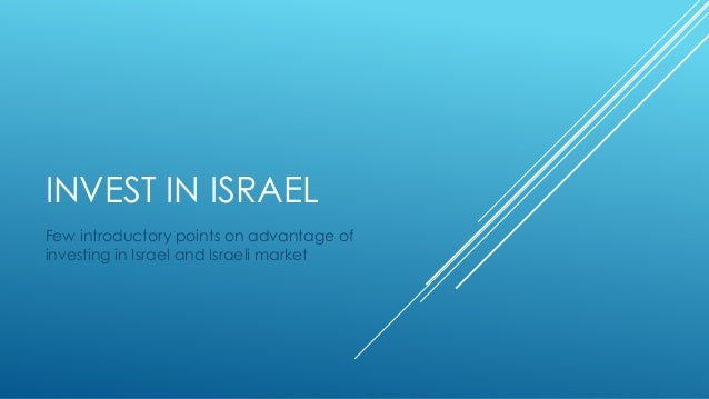 INVEST IN ISRAEL Few introductory points on advantage of investing in Israel and Israeli market