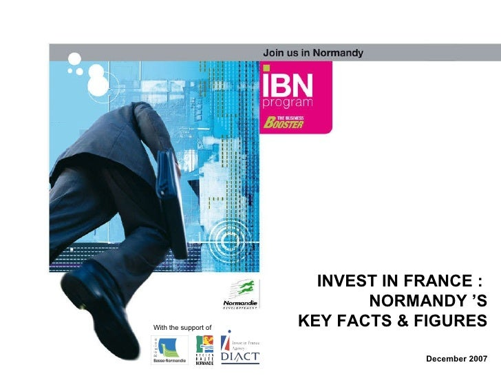 INVEST IN FRANCE :  NORMANDY 'S KEY FACTS & FIGURES December 2007 With the support of