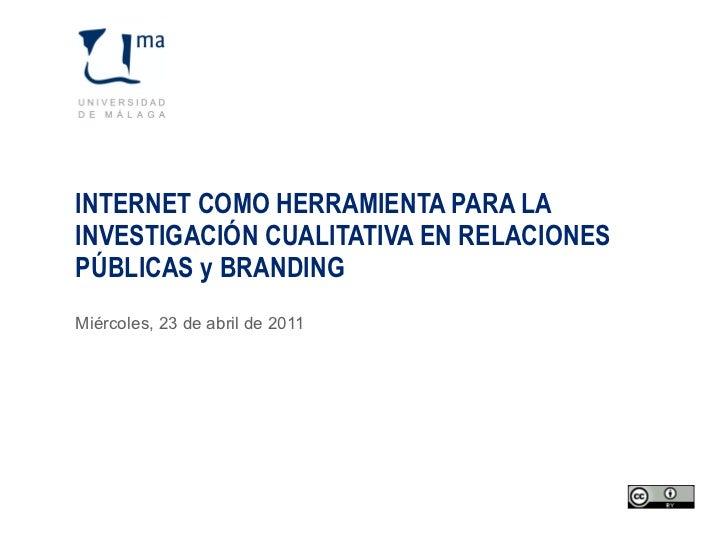 INTERNET COMO HERRAMIENTA PARA LA INVESTIGACIÓN CUALITATIVA EN RELACIONES PÚBLICAS y BRANDING Miércoles, 23 de abril de 2011