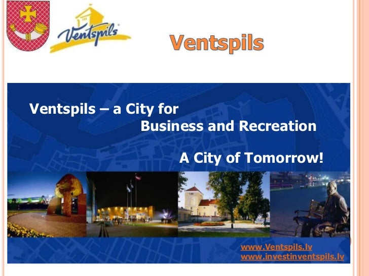 Ventspils – a City for                Business and Recreation                    A City of Tomorrow!                      ...