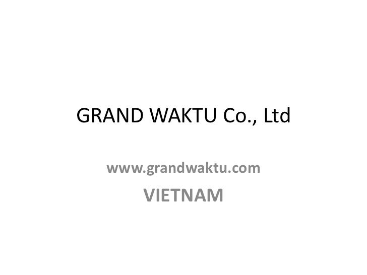 GRAND WAKTU Co., Ltd  www.grandwaktu.com      VIETNAM