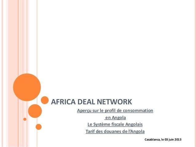 AFRICA DEAL NETWORKAperçu sur le profil de consommationen AngolaLe Système fiscale AngolaisTarif des douanes de l'AngolaCa...