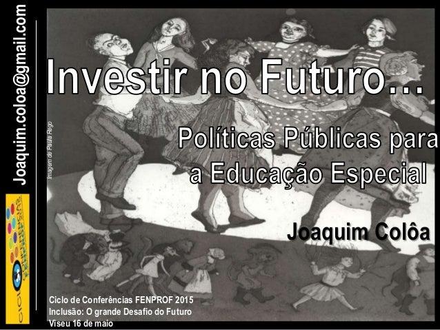 Joaquim.coloa@gmail.com Ciclo de Conferências FENPROF 2015 Inclusão: O grande Desafio do Futuro Viseu 16 de maio Joaquim C...