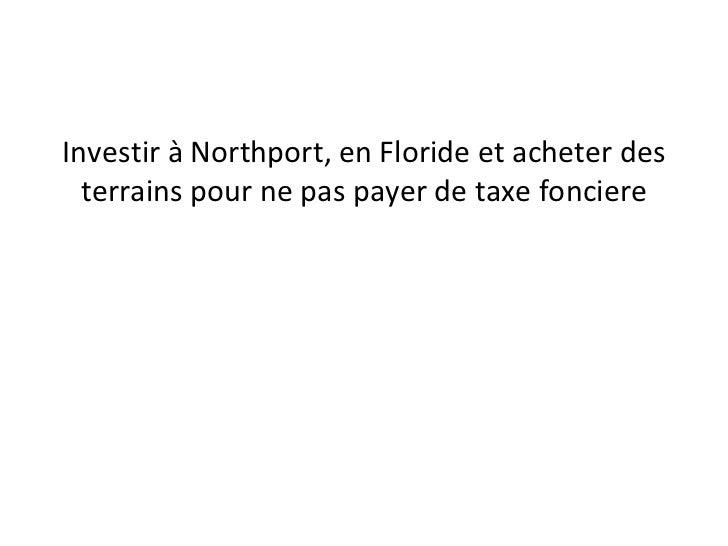 <ul><li>Investir à Northport, en Floride et acheter des terrains pour ne pas payer de taxe fonciere </li></ul>