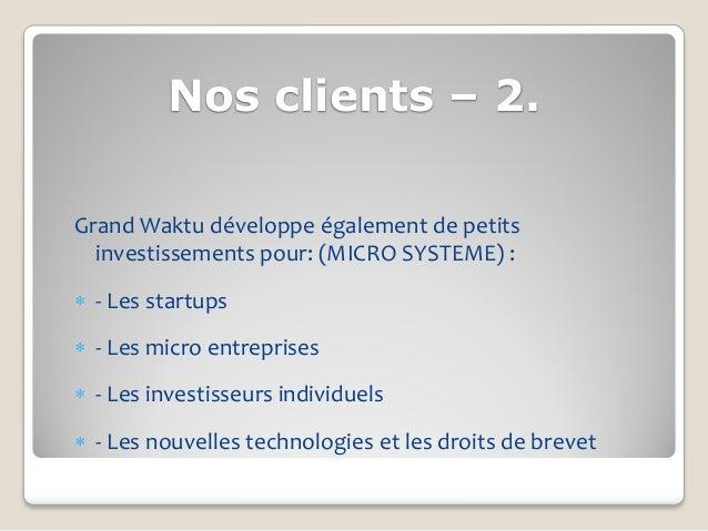 Nos clients – 2.Grand Waktu développe également de petits  investissements pour: (MICRO SYSTEME) : - Les startups - Les ...