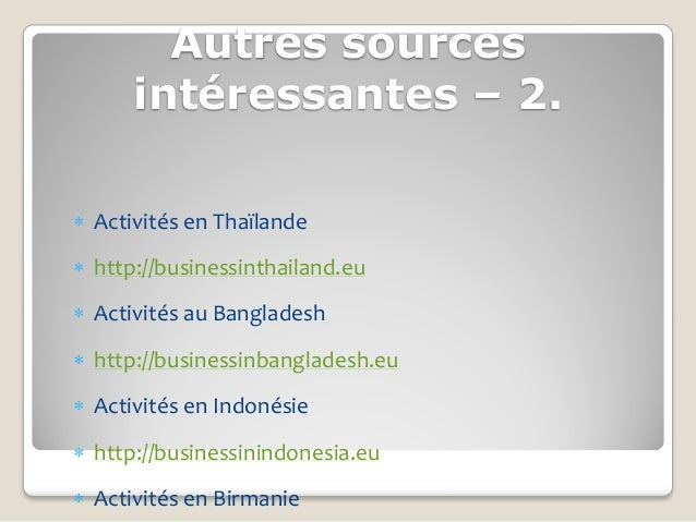 Autres sources      intéressantes – 2. Activités en Thaïlande http://businessinthailand.eu Activités au Bangladesh htt...