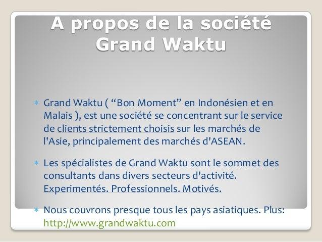 """A propos de la société       Grand Waktu Grand Waktu ( """"Bon Moment"""" en Indonésien et en  Malais ), est une société se con..."""
