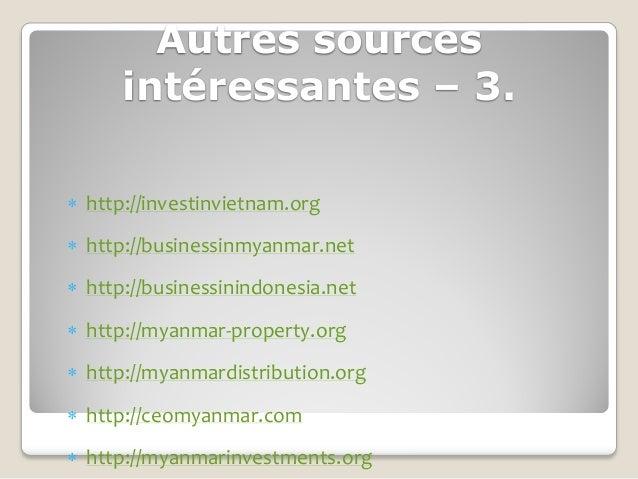 Autres sources      intéressantes – 3. http://investinvietnam.org http://businessinmyanmar.net http://businessinindones...