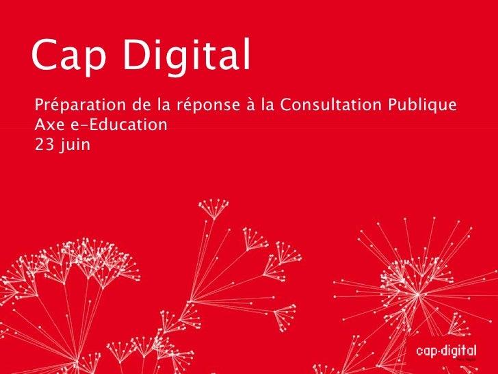 Cap Digital<br />Préparation de la réponse à la Consultation Publique<br />Axe e-Education<br />23 juin<br />