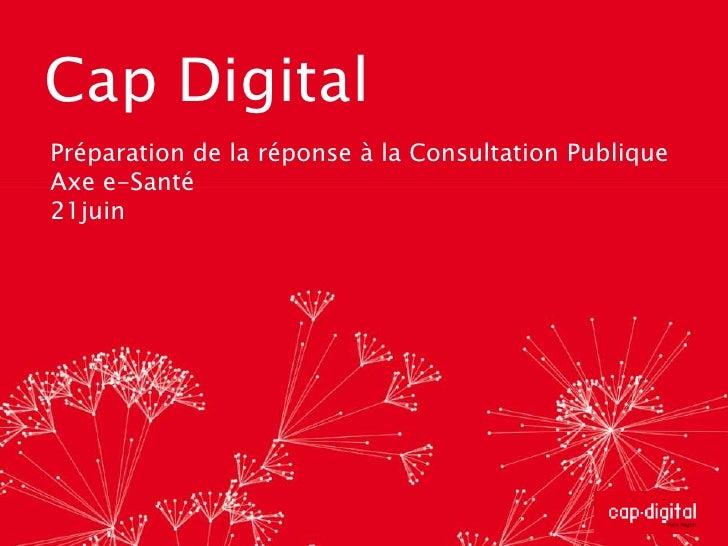 Cap Digital<br />Préparation de la réponse à la Consultation Publique<br />Axe e-Santé<br />21juin<br />